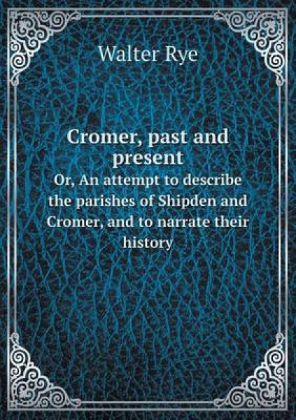Cromer, Past and Present Or, an Attempt to Describe the Parishes of Shipden and Cromer, and to Narrate Their History