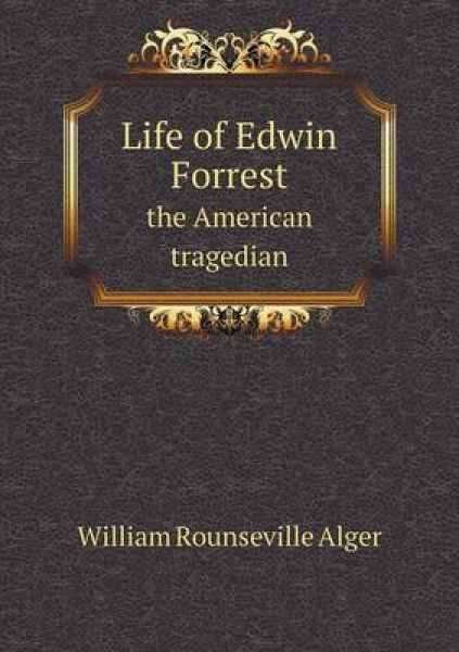 Life of Edwin Forrest the American Tragedian