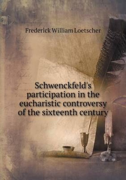 Schwenckfeld\'s Participation in the Eucharistic Controversy of the Sixteenth Century