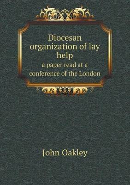 Diocesan Organization of Lay Help a Paper Read at a Conference of the London