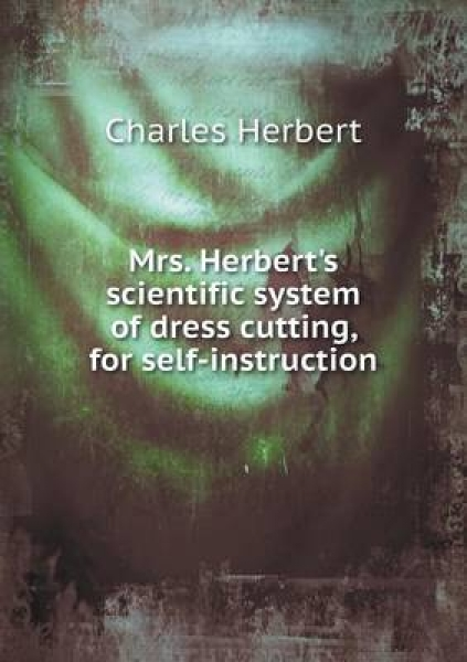Mrs. Herbert\'s Scientific System of Dress Cutting, for Self-Instruction