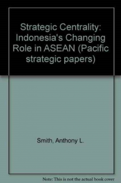 Strategic Centrality: Indonesia\'s Changing Role in ASEAN
