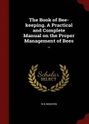 The Book of Bee-Keeping. a Practical and Complete Manual on the Proper Management of Bees ..