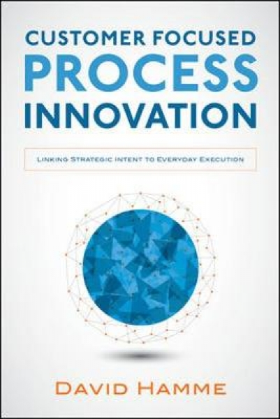 Customer Focused Process Innovation: Linking Strategic Intent to Everyday Execution