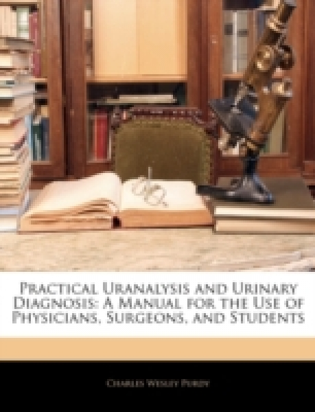Practical Uranalysis and Urinary Diagnosis: A Manual for the Use of Physicians, Surgeons, and Students