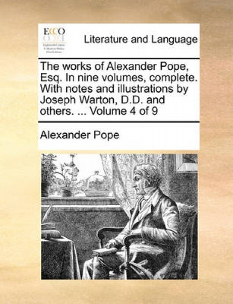 The Works of Alexander Pope, Esq. in Nine Volumes, Complete. with Notes and Illustrations by Joseph Warton, D.D. and Others. ... Volume 4 of 9