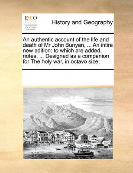 An Authentic Account of the Life and Death of MR John Bunyan, ... an Intire New Edition