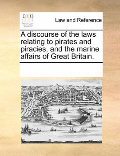 A Discourse of the Laws Relating to Pirates and Piracies, and the Marine Affairs of Great Britain.