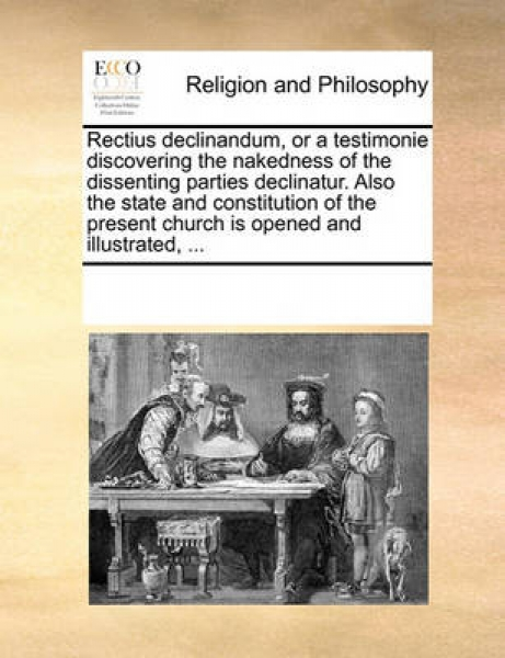 Rectius Declinandum, or a Testimonie Discovering the Nakedness of the Dissenting Parties Declinatur. Also the State and Constitution of the Present Church Is Opened and Illustrated, ...