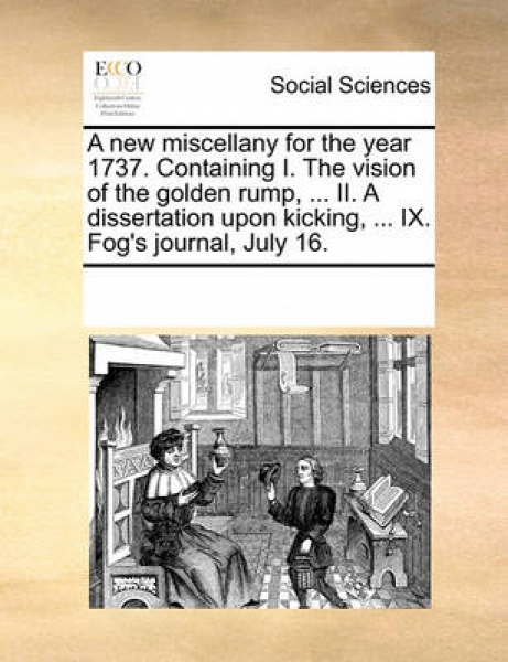 A New Miscellany for the Year 1737. Containing I. the Vision of the Golden Rump, ... II. a Dissertation Upon Kicking, ... IX. Fog\'s Journal, July 16.