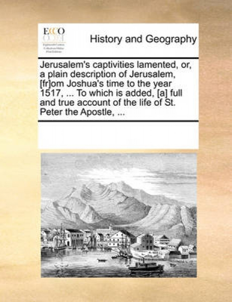 Jerusalem\'s Captivities Lamented, Or, a Plain Description of Jerusalem, [Fr]om Joshua\'s Time to the Year 1517, ... to Which Is Added, [A] Full and True Account of the Life of St. Peter the Apostle,