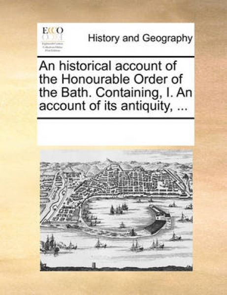 An Historical Account of the Honourable Order of the Bath. Containing, I. an Account of Its Antiquity, ...
