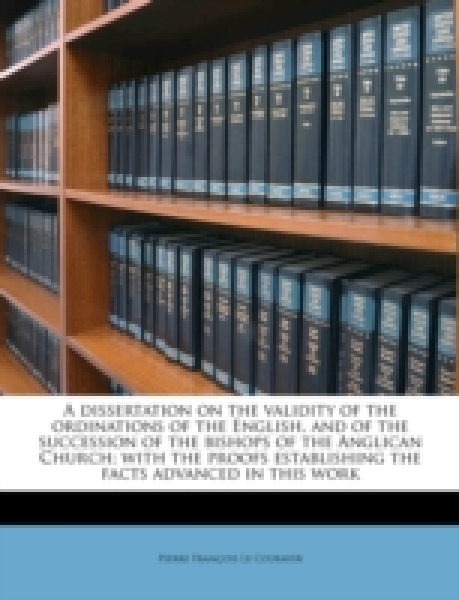 A dissertation on the validity of the ordinations of the English, and of the succession of the bishops of the Anglican Church; with the proofs establishing the facts advanced in this work