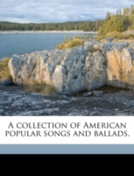 A collection of American popular songs and ballads