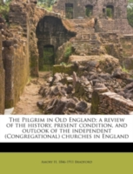 The Pilgrim in Old England; a review of the history, present condition, and outlook of the independent (Congregational) churches in England