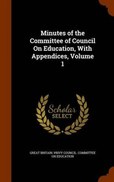 Minutes of the Committee of Council on Education, with Appendices, Volume 1