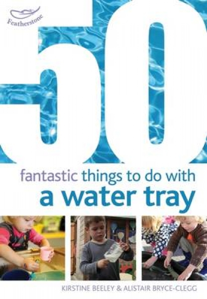 50 Fantastic Things to Do with a Water Tray Kirstine Beeley Alistair Bryce-Clegg