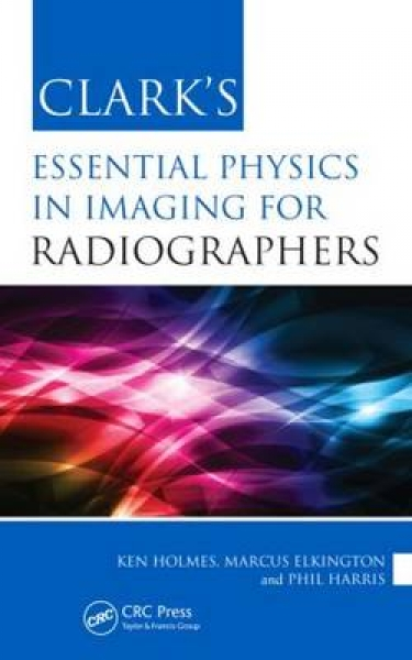 Clarks Essential Physics in Imaging for Radiographers Ken Holmes Marcus Elkingto
