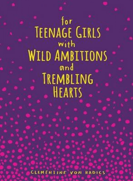 For Teenage Girls with Wild Ambitions and Trembling Hearts Clementine Von Radics