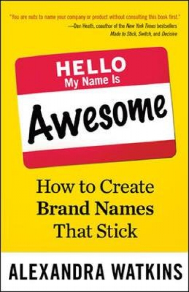 Hello My Name is Awesome How to Create Brand Names That Stick Alexandra Watkins