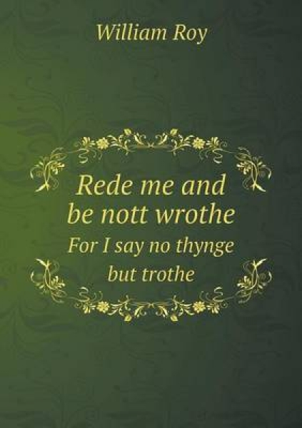 Rede Me and Be Nott Wrothe for I Say No Thynge But Trothe