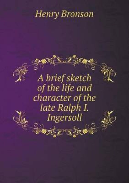 A Brief Sketch of the Life and Character of the Late Ralph I. Ingersoll